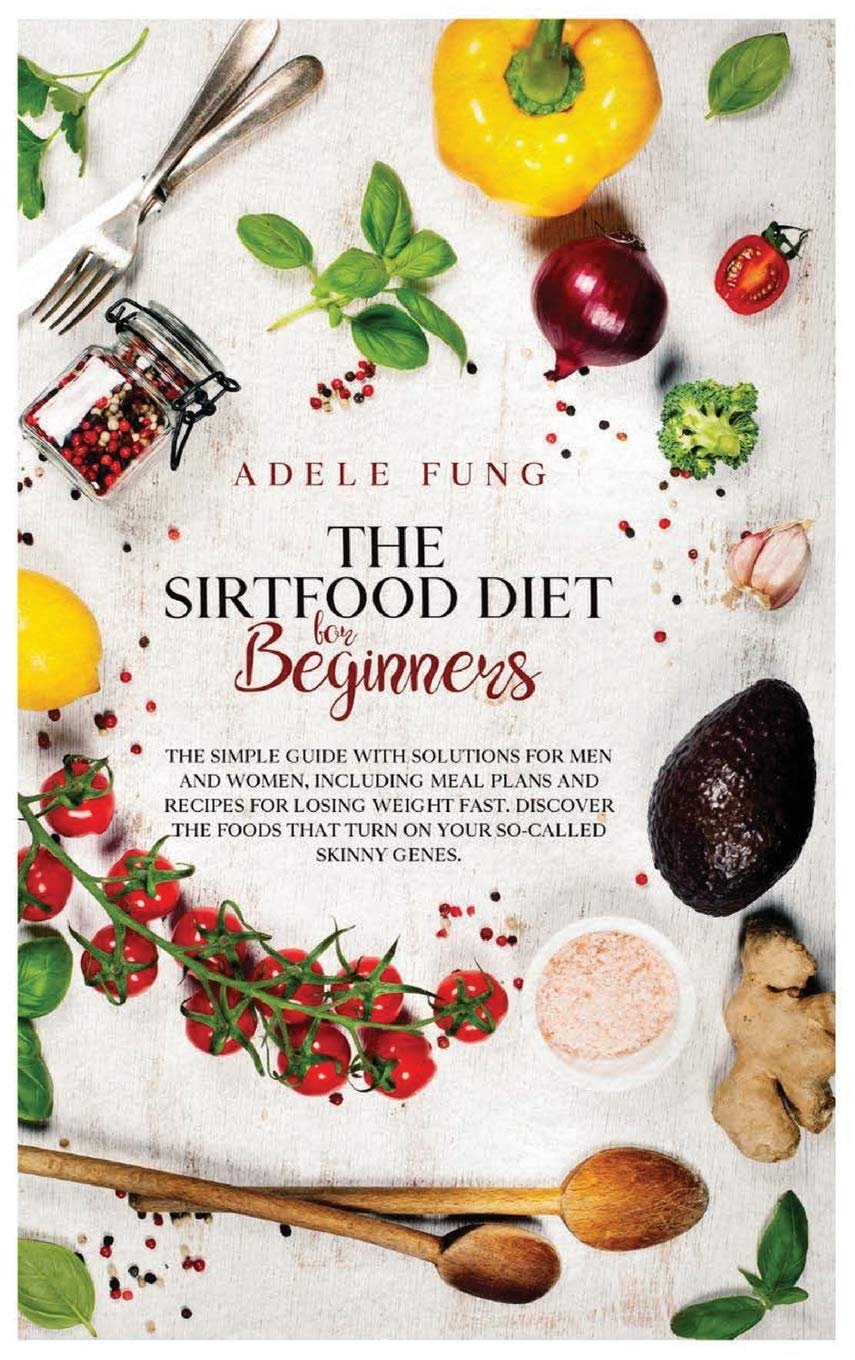 The Sirtfood Diet for Beginners: The Simple Guide with Solutions for Men and Women, Including Meal Plans and Recipes for Losing Weight Fast. Discover ... Skinny Genes. (Sirtfood Diet Hardcover) 1