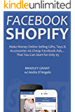 Facebook Shopify (Beginner Ecommerce Training): Make Money Online Selling Gifts, Toys & Accessories via Cheap Facebook Ads… That You Can Start for Only $5