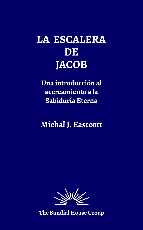 La Escalera de Jacob: Una Introducción al Acercamiento a la Sabiduría Eterna eBook: Eastcott, Michal J., García, Alicia, Escuela Huber, Grupo Meditación: Amazon.es: Tienda Kindle