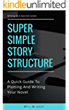 Super Simple Story Structure: A Quick Guide to Plotting and Writing Your Novel (Writing As A Second Career Book 1)