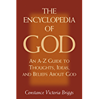 The Encyclopedia of God: An A-Z Guide to Thoughts, Ideas, and Beliefs about God