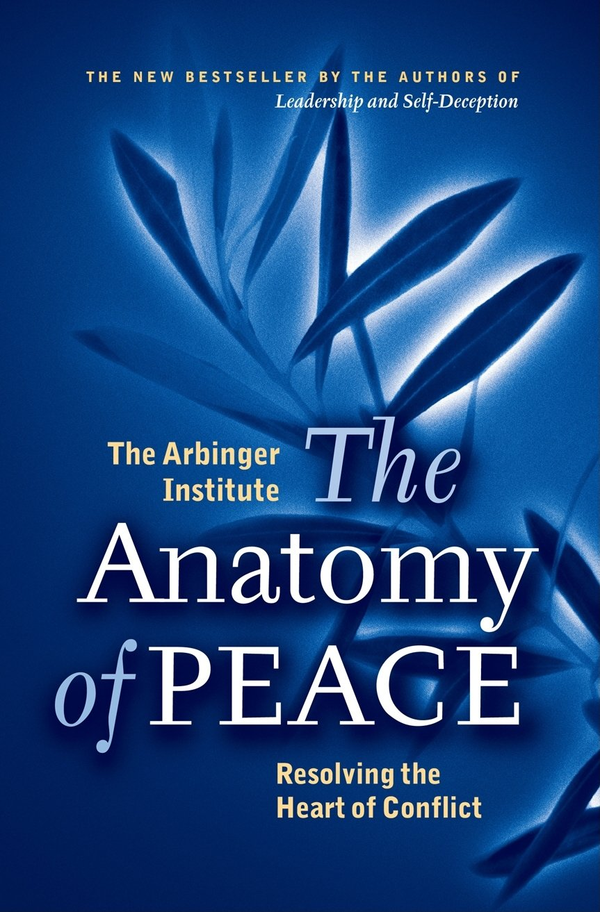 The Anatomy of Peace: Resolving the Heart of Conflict: The Arbinger ...