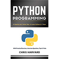 Python Programming: A Smarter And Faster Way To Learn Python In 7 Days: With Practical Exercises, Interview Questions, Tips And Tricks (English Edition)