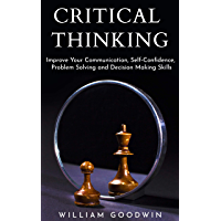 Critical Thinking: Improve Your Communication, Self-Confidence, Problem Solving, and Decision-Making Skills (Deep Analysis, Intelligent Reasoning, Critical ... Skills, Life Skills) (English Edition)