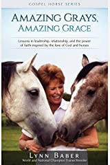 Amazing Grays, Amazing Grace: Lessons in Leadership, Relationship, and the Power of Faith Inspired By the Love of God and Horses (Gospel Horse) Paperback
