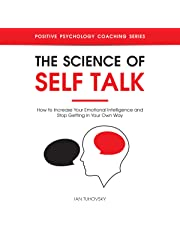 The Science of Self Talk: How to Increase Your Emotional Intelligence and Stop Getting in Your Own Way: Positive Psychology Coaching Series, Book 18