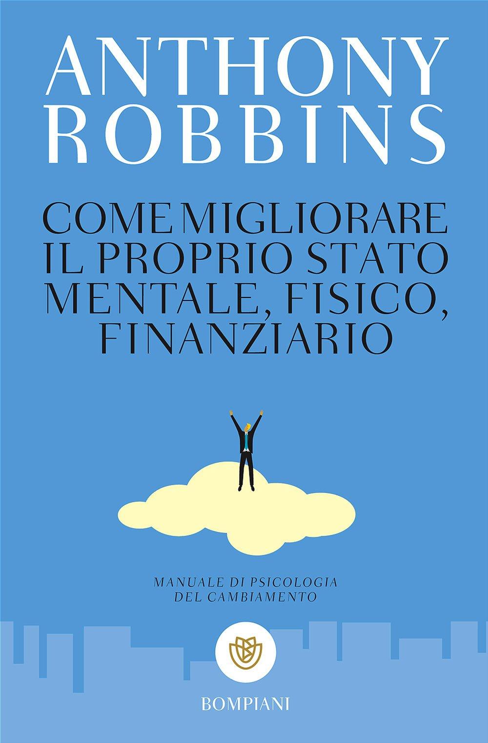 Come migliorare il proprio stato mentale, fisico e finanziario. Manuale di psicologia del cambiamento Copertina flessibile – 5 lug 2017 Anthony Robbins T. Riva N. Rosati Bompiani