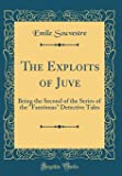 The Exploits of Juve: Being the Second of the Series of the Fantômas Detective Tales (Classic Reprint)