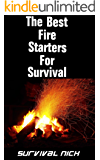 The Best Fire Starters For Survival: The Best Tools To Get A Fire Going Quickly In A Survival Situation (For Campers, Backpackers, Hunters, and Preppers)