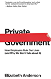 Private Government: How Employers Rule Our Lives (and Why We Don't Talk about It) (The University Center for Human Values Series Book 44)