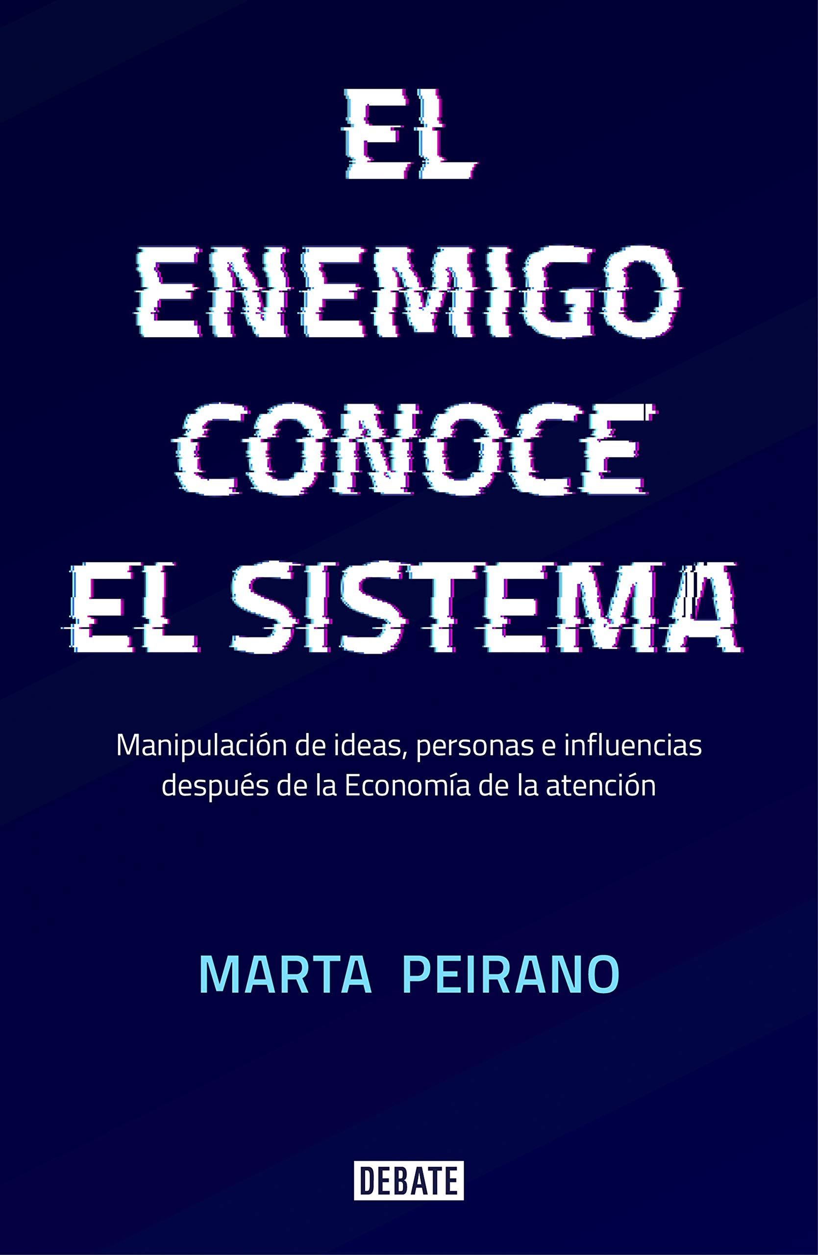 El enemigo conoce el sistema: Manipulación de ideas, personas e influencias después de la economía de la atención por Marta Peirano
