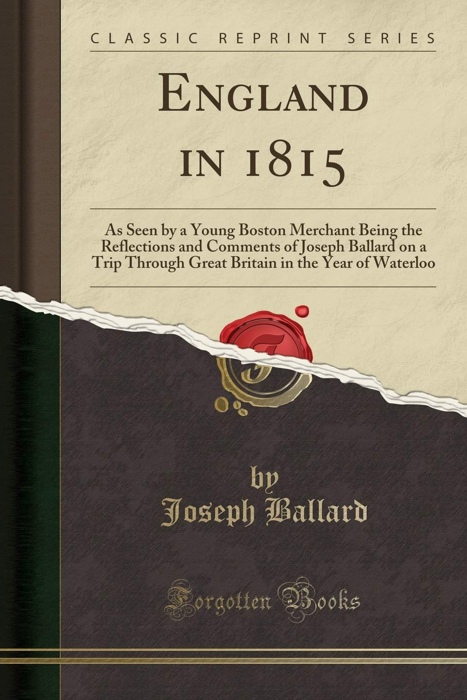 Read Online England in 1815: As Seen by a Young Boston Merchant Being the Reflections and Comments of Joseph Ballard on a Trip Through Great Britain in the Year of Waterloo (Classic Reprint) ebook