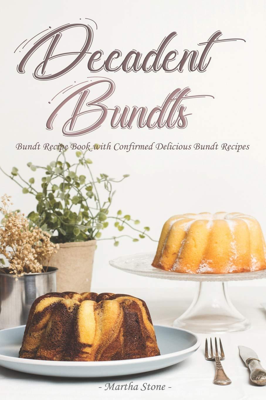 Decadent Bundts: Bundt Recipe Book with Confirmed Delicious ...