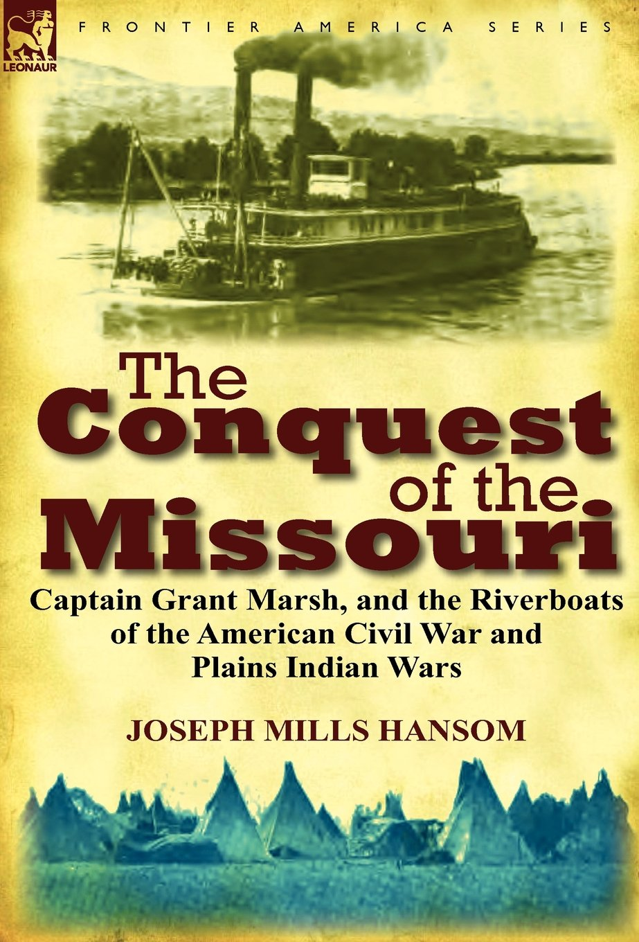 The Conquest of the Missouri: Captain Grant Marsh, and the Riverboats of the American Civil War and Plains Indian Wars
