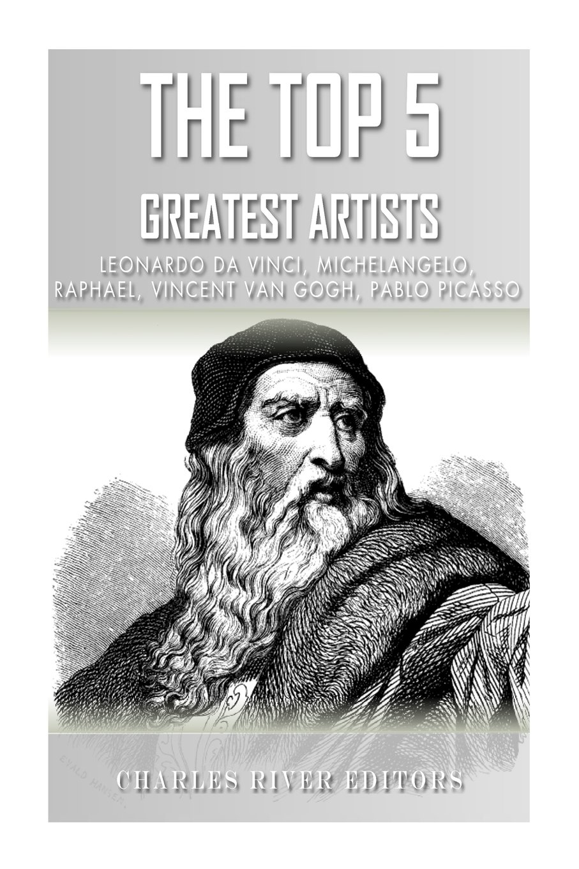 The Top 5 Greatest Artists: Leonardo, Michelangelo, Raphael, Vincent Van Gogh, and Pablo Picasso