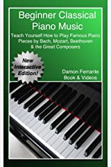 Beginner Classical Piano Music: Teach Yourself How to Play Famous Piano Pieces by Bach, Mozart, Beethoven & the Great Composers (Book, Streaming Videos & MP3 Audio) Kindle Edition