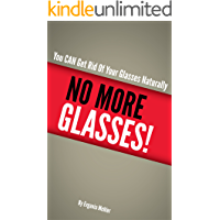 NO MORE GLASSES - You CAN Get Rid Of Your Glasses Naturally! (English Edition)