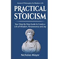 Practical Stoicism: Your Step-By-Step Guide to Create A life of wisdom, perseverance and Joy: Ancient Philosophy for Modern Life