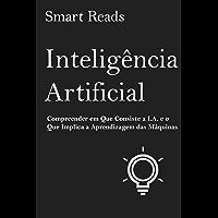 Inteligência Artificial: Compreender em Que Consiste a I.A. e o Que Implica a Aprendizagem das Máquinas