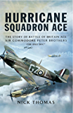 Hurricane Squadron Ace: The Story of Battle of Britain Ace, Air Commodore Peter Brothers, CBE, DSO, DFC and Bar