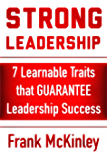 Strong Leadership: 7 Learnable Traits That Guarantee Leadership Success (Leadership Series Book 3)