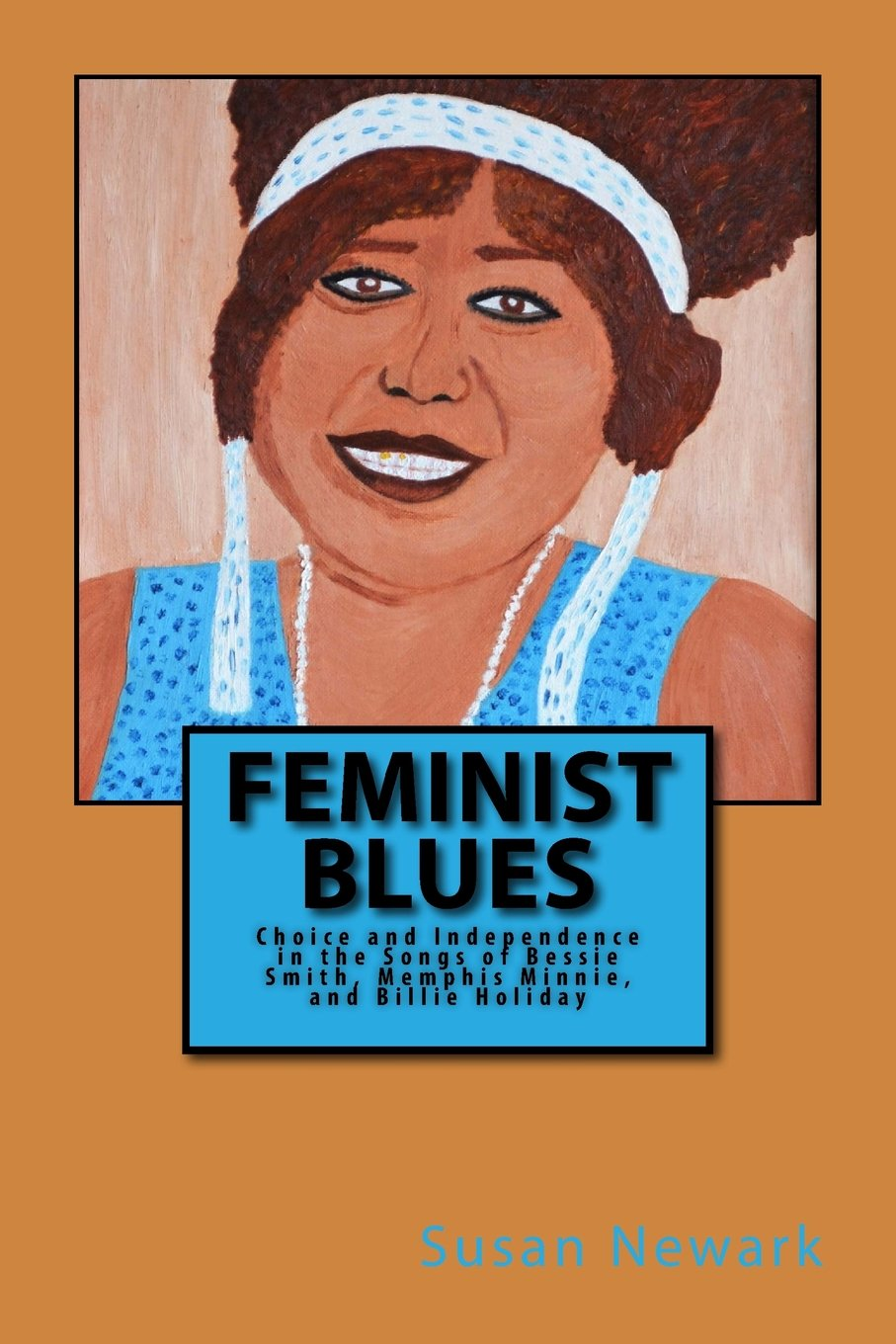 Feminist Blues: Choice and Independence in the Songs of Bessie Smith, Memphis Minnie, and Billie Holiday
