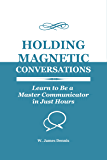 Holding Magnetic Conversations: Learn to Be a Master Communicator in Just Hours