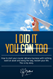 I did it, you can too!: How to start your courier delivery business with nothing, build an asset and along the way reclaim your life. This is my story.