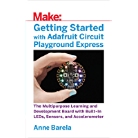 Getting Started with Adafruit Circuit Playground Express: The Multipurpose Learning and Development Board with Built-In LEDs, Sensors, and Accelerometer