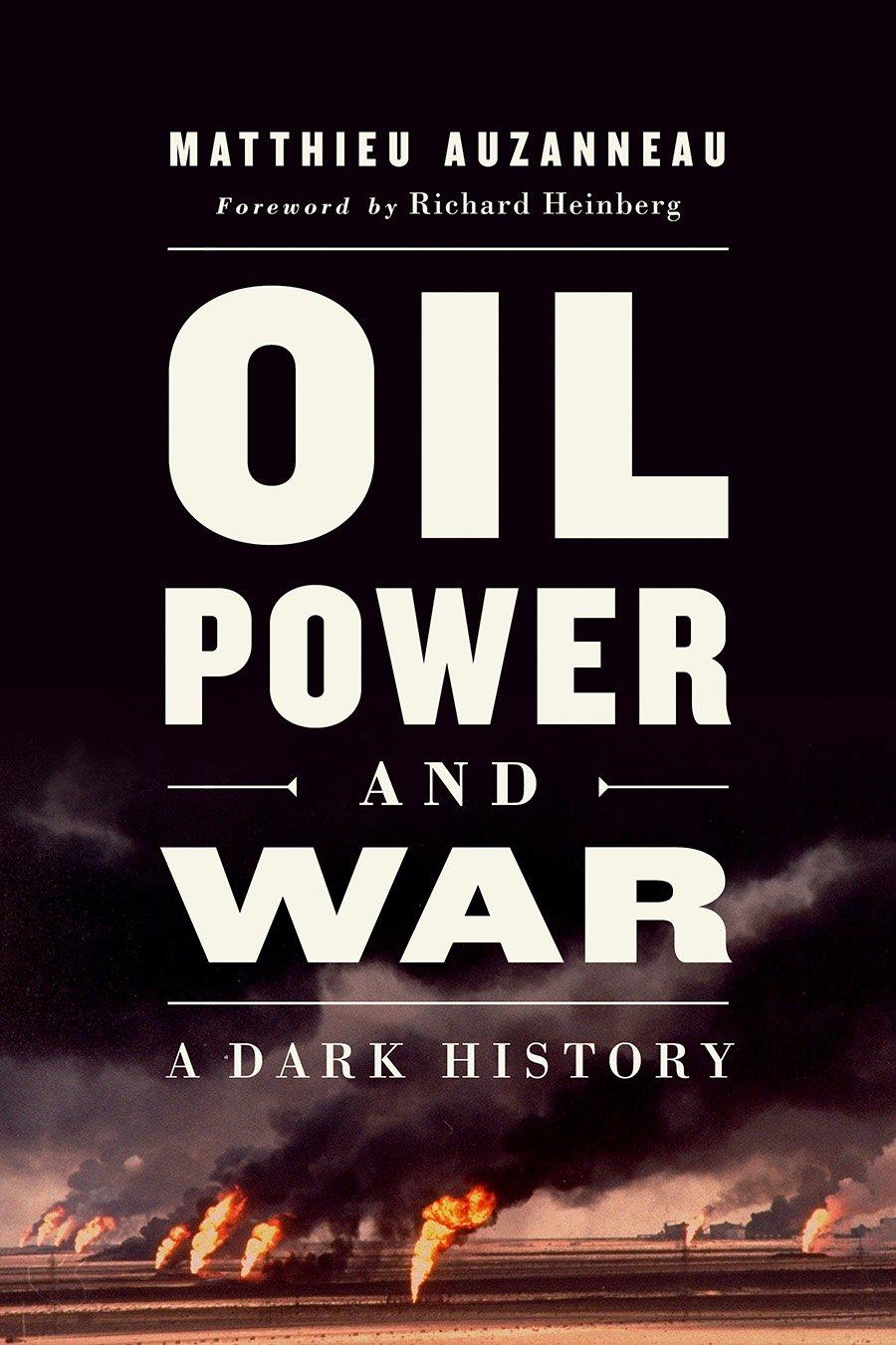 Oil, Power, and War: A Dark History: Auzanneau, Matthieu, Heinberg,  Richard: 9781603587433: Amazon.com: Books
