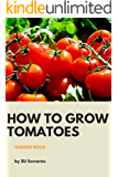 HOW TO GROW TOMATOES: Grow Your Favorite High Quality Tomatoes, For Beginners, Seedling To Harvest