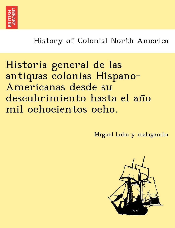 Historia general de las antiquas colonias Híspano-Americanas desde su descubrimiento hasta el año mil ochocientos ocho.: Amazon.es: Miguel Lobo y malagamba: ...