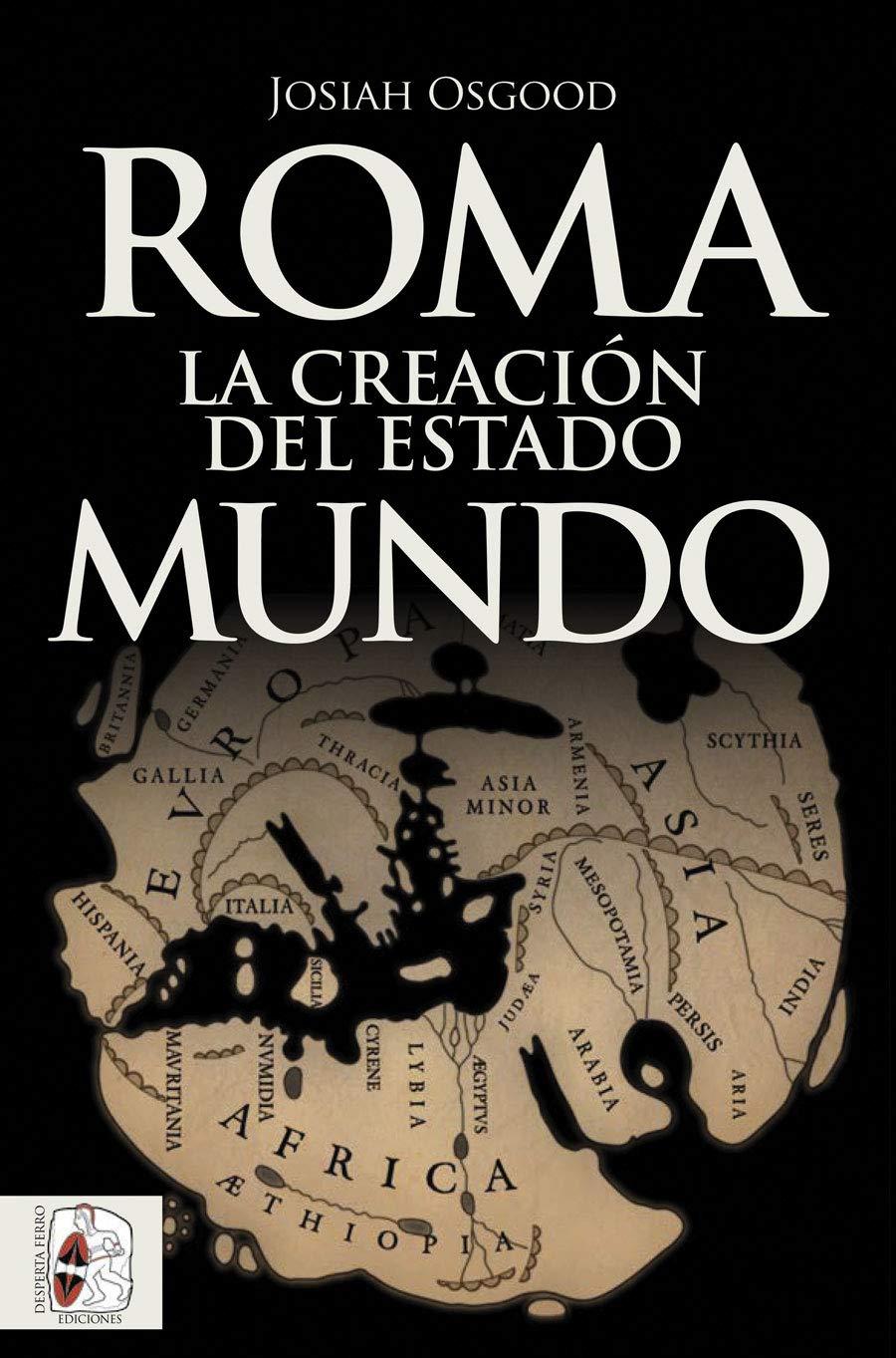 Roma. La creación del Estado Mundo (Historia Antigua)