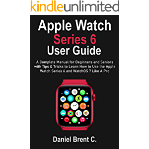 Apple Watch Series 6 User Guide: A Complete Manual for Beginners and Seniors with Tips & Tricks to Learn How to Use the…