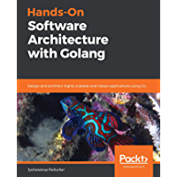 Hands-On Software Architecture with Golang: Design and architect highly scalable and robust applications using Go