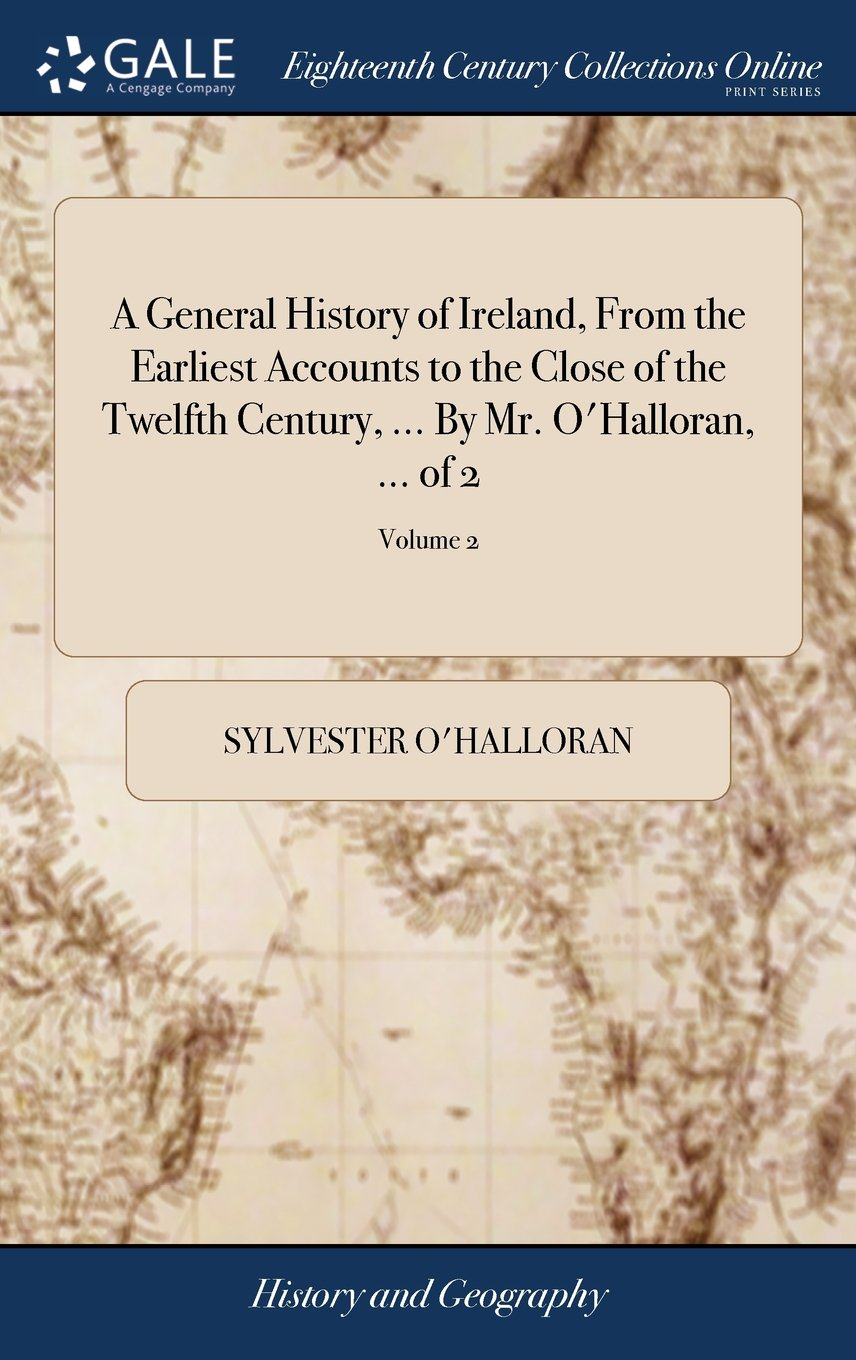 A General History of Ireland, from the Earliest Accounts to the Close of the Twelfth Century, ... by Mr. O'Halloran, ... of 2; Volume 2 PDF