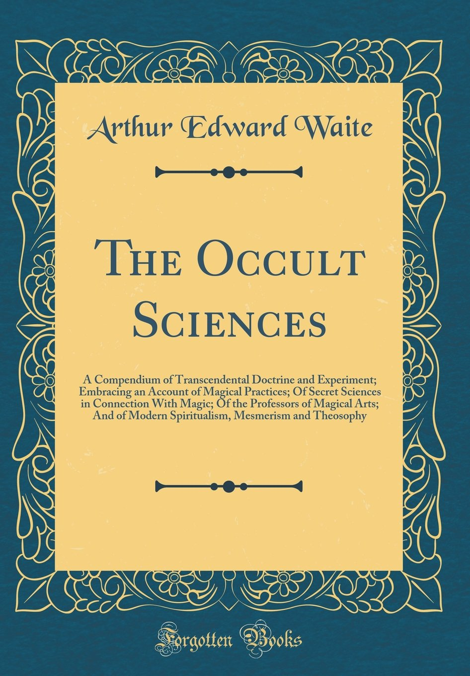 The Occult Sciences: A Compendium of Transcendental Doctrine and Experiment; Embracing an Account of Magical Practices; Of Secret Sciences in ... Modern Spiritualism, Mesmerism and Theosophy pdf epub