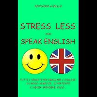 STRESS LESS AND SPEAK ENGLISH: Tutti i segreti per imparare l'Inglese in modo semplice, divertente e senza spendere soldi...