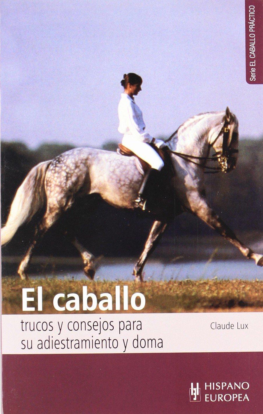 El caballo. Trucos y consejos para su adiestramiento y doma (El caballo práctico) Tapa blanda – 1 nov 2016 Claude Lux Editorial Hispano Europea S.A. 8425509599