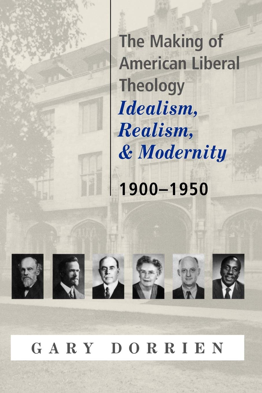 The Making of American Liberal Theology: Idealism, Realism, and Modernity,  1900-1950: Dorrien, Gary: 9780664223557: Amazon.com: Books