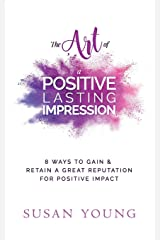 The Art of a Positive Lasting Impression: 8 Ways to Gain & Retain a Great Reputation for Positive Impact (The Art of First Impressions for Positive Impact) (Volume 7) Paperback