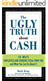 The Ugly Truth About Cash: 50 WAYS EMPLOYEES AND VENDORS CAN STEAL FROM YOU… and What You Can Do About It
