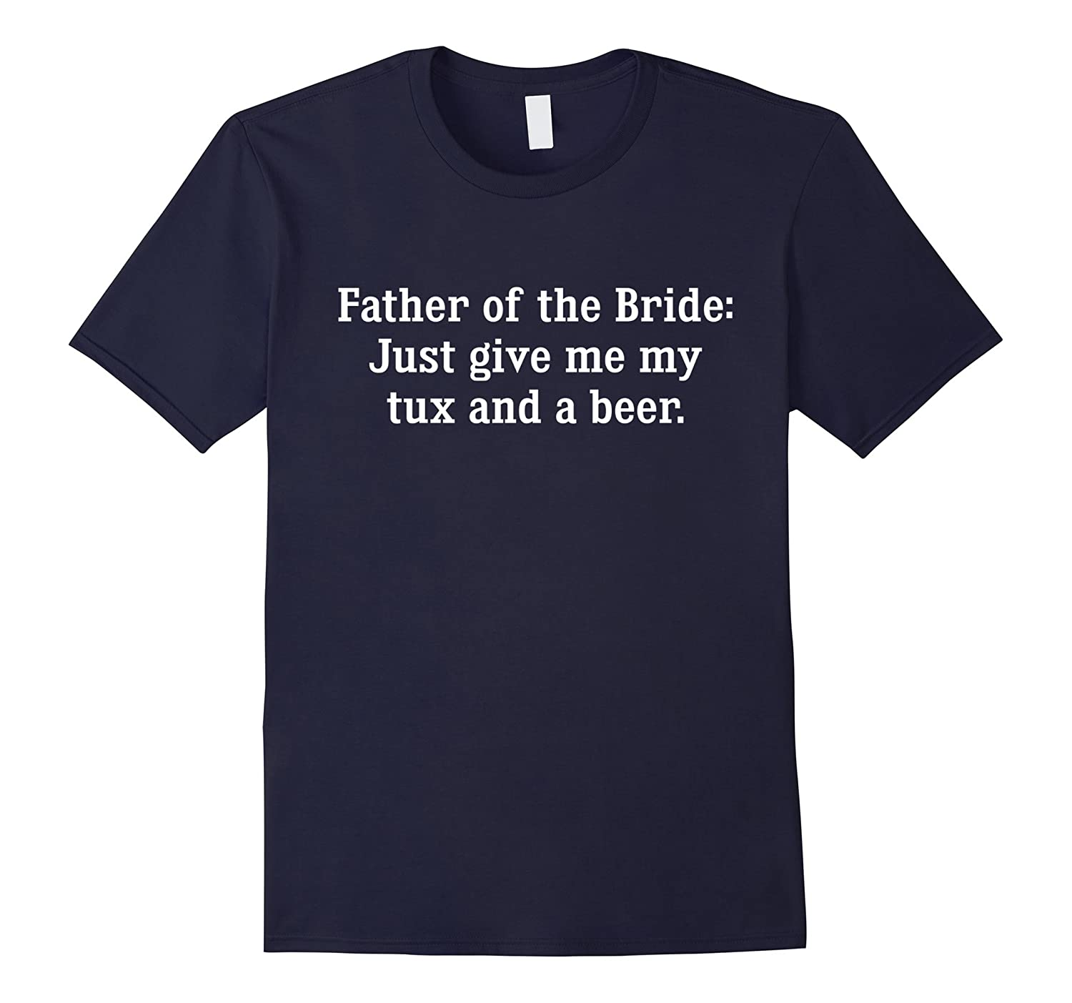 Father of the Bride Just Give Me My Tux and a Beer T-Shirt-TD
