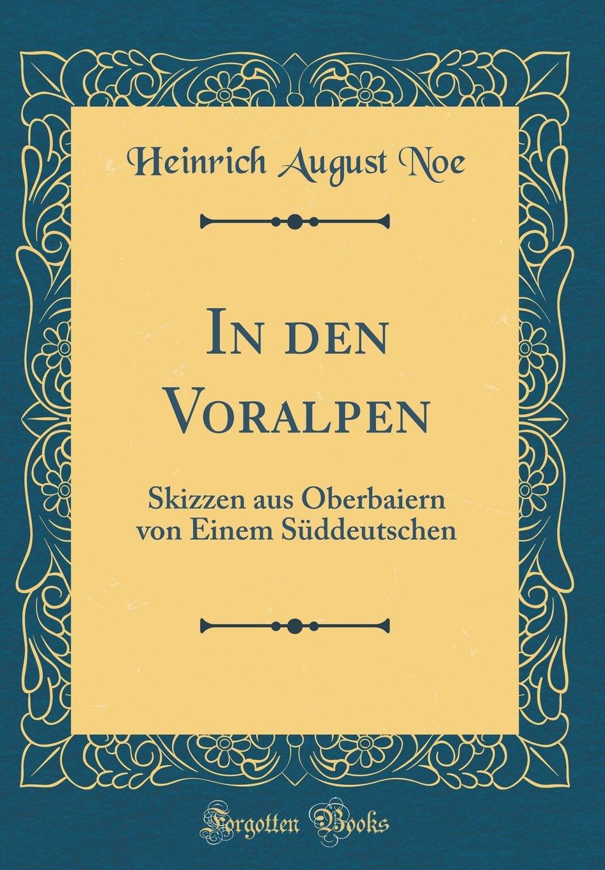 In den Voralpen: Skizzen aus Oberbaiern von Einem Süddeutschen (Classic Reprint) (German Edition) pdf epub