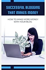 Successful Blogging That Makes Money: How To Make More Money With Your Blog Kindle Edition
