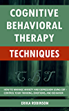 Cognitive Behavioral Therapy Techniques: How to Manage Anxiety and Depression Using CBT – Control Your Thinking…