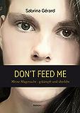 Don't feed me: Meine Magersucht - gekämpft und überlebt