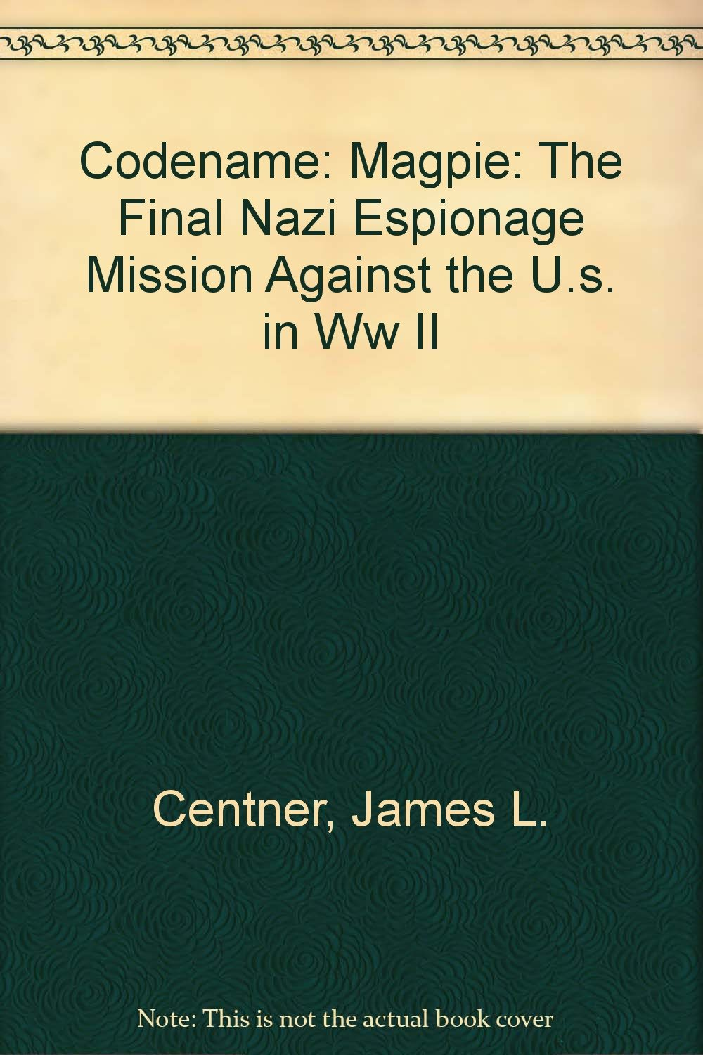 Read Online CODENAME: MAGPIE: The Final Nazi Espionage Mission Against the U.S. in WW II PDF