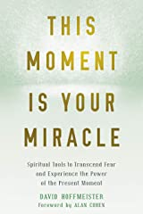 This Moment Is Your Miracle: Spiritual Tools to Transcend Fear and Experience the Power of the Present Moment Kindle Edition