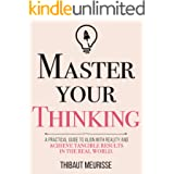 Master Your Thinking: A Practical Guide to Align Yourself with Reality and Achieve Tangible Results in the Real World (Master